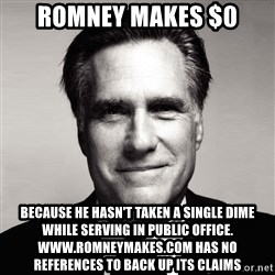 RomneyMakes.com - Romney makes $0 because he hasn't taken a single dime while serving in public office. www.romneymakes.com has no references to back up its claims