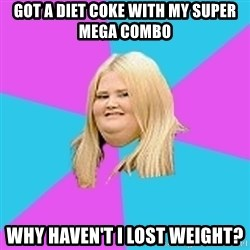 Fat Girl - got a diet coke with my super mega combo why haven't i lost weight?