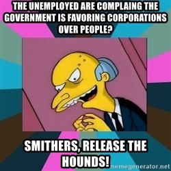 Mr. Burns - the unemployed are complaing the government is favoring corporations over people? smithers, release the hounds!