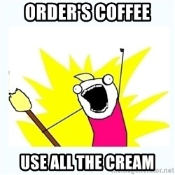 All the things - order's coffee use all the cream