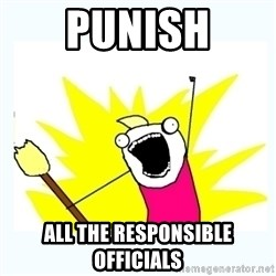 All the things - punish all the responsible officials