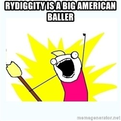 All the things - RYDIGGITY IS A BIG AMERICAN BALLER