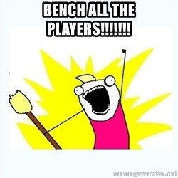 All the things - Bench all the players!!!!!!!