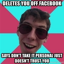 Hypocrite Gordon - deletes you off facebook says don't take it personal just doesn't trust you