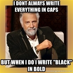 "XX beer guy - I DONT ALWAYS WRITE EVERYTHING IN CAPS BUT WHEN i DO I WRITE ""BLACK"" IN BOLD"