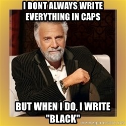 "XX beer guy - I DONT ALWAYS WRITE EVERYTHING IN CAPS BUT WHEN I DO, I WRITE ""BLACK"""
