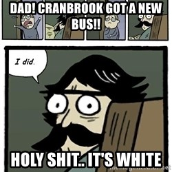 Stare Dad - DaD! Cranbrook got a new bus!! Holy shIt.. It's white