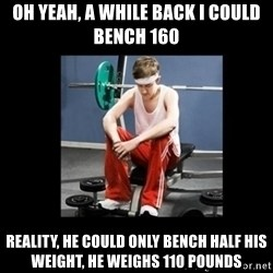 Annoying Gym Newbie - oh yeah, a while back i could bench 160  reality, he could only bench half his weight, he weighs 110 pounds