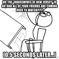 "Desk Flip Rage Guy - Oh, the ""housewives of new jersey"" is on, and all of your friends are coming over to watch??? [0.5 seconds later...]"