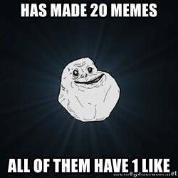 Forever Alone - has made 20 memes all of them have 1 like