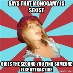 Overly Feminist Girl - Says that monogamy is sexist cries the second you find someone else attractive