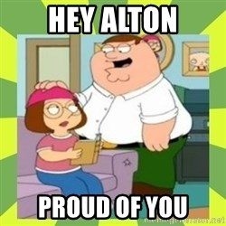 Family Guy  - hey alton proud of you