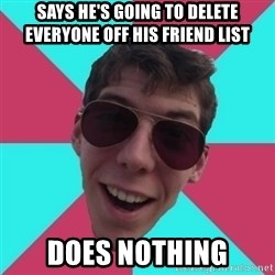 Hypocrite Gordon - says he's going to delete everyone off his friend list does nothing