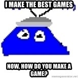 Game Maker Noob - i make the best games now, how do you make a game?