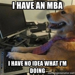 I have no idea what I'm doing - Dog with Tie - i have an mba i have no idea what i'm doing