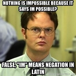 "Dwight Schrute - nothing is impossible because it says im possible? false, ""im"" means negation in latin"