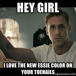 ryan gosling hey girl - HEY GIRL I love the new essie color on your toenails