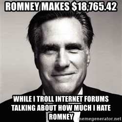 RomneyMakes.com - Romney makes $18,765.42 while i troll internet forums talking about how much i hate romney