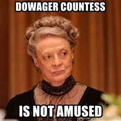 Dowager Countess of Grantham - Dowager countess IS NOT AMUSED
