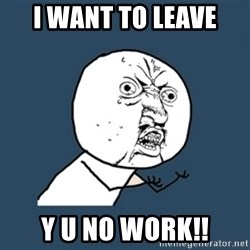 y u no work - I want to leave y u no work!!