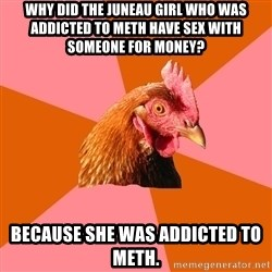 Anti Joke Chicken - why did the juneau girl who was addicted to meth have sex with someone for money? Because she was addicted to meth.