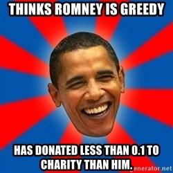 Obama - Thinks romney is greedy has donated less than 0.1 to charity than him.