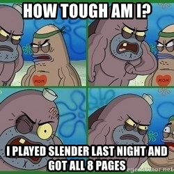 How tough are you - How tough am i? i played slender last night and got all 8 pages