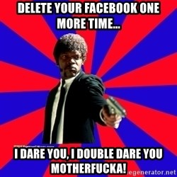 (Samuel L Jackson)Pulp Fiction - Delete your facebook one more time... I dare you, i double dare you motherfucka!