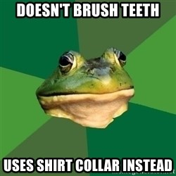 Foul Bachelor Frog - Doesn't brush teeth Uses shirt collar instead