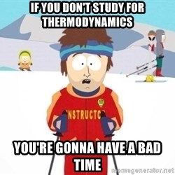 South Park Ski Teacher - if you don't study for thermodynamics you're gonna have a bad time