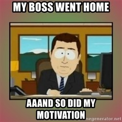 aaaand its gone - My boss went home aaand so did my motivation