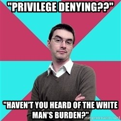 "Privilege Denying Dude - ""PrivilEGE DENYING??"" ""Haven't you heard of the White Man's Burden?"""