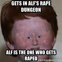 Generic Ugly Ginger Kid - GETS IN ALF'S RAPE DUNGEON ALF IS THE ONE WHO GETS RAPED