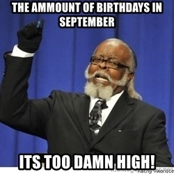 The tolerance is to damn high! - The ammount of birthdays in september its too damn high!