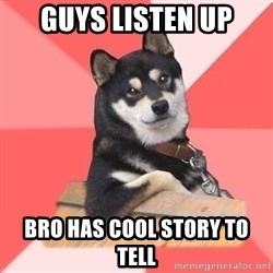 Cool Dog - guys listen up bro has cool story to tell