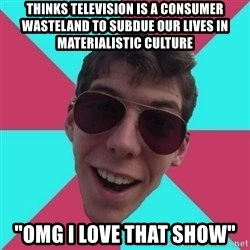 """Hypocrite Gordon - thinks television is a consumer wasteland to subdue our lives in materialistic culture """"omg i love that show"""""""