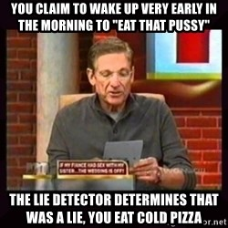 """Truthful Maury - You claim to wake up very early in the morning to """"eat that pussy"""" The lie detector determines that was a lie, you eat cold pizza"""