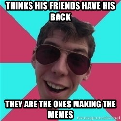 Hypocrite Gordon - thinks his friends have his back they are the ones making the memes