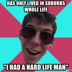 """Hypocrite Gordon - has only lived in suburbs whole life """"i had a hard life man"""""""
