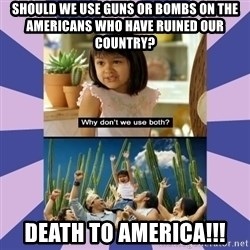 Why don't we use both girl - should we use guns or bombs on the americans who have ruined our country? Death to america!!!