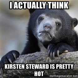 Confession Bear - i actually think Kirsten steward is pretty hot