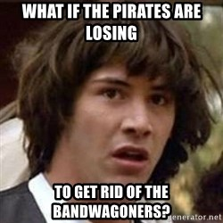 Conspiracy Keanu - what if the pirates are losing to get rid of the bandwagoners?