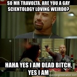 From Paris With Love - so Mr travolta, are you a gay scientology loving weirdo? haha yes i am dead bitch, yes i am