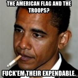 No Bullshit Obama - the American flag and the Troops? fuck'em their EXPENDABLE.