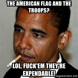 No Bullshit Obama - the american flag and the troops? LOL, Fuck'em they're EXPENDABLE!