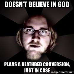 typical atheist - Doesn't believe in god plans a deathbed conversion, just in case