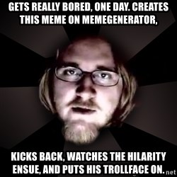 typical atheist - Gets really bored, one day. Creates this meme on memegenerator, Kicks back, watches the hilarity ensue, and puts his trollface on.