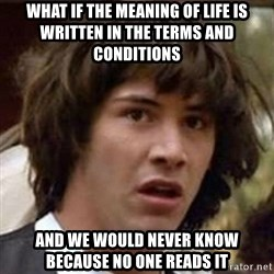 Conspiracy Keanu - what if the meaning of life is written in the terms and conditions and we would never know because no one reads it