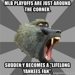 "bandwagon baboon - MLB Playoffs are just around the corner. sudden;y becomes a ""lifelong yankees fan""."