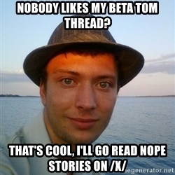Beta Tom - Nobody likes my Beta Tom Thread? That's cool, I'll go read nope stories on /x/